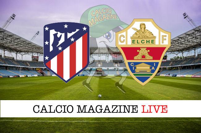Atletico Madrid Elche cronaca diretta live risultato in tempo
