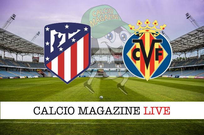 Atletico Madrid Villareal cronaca diretta live risultato in tempo reale